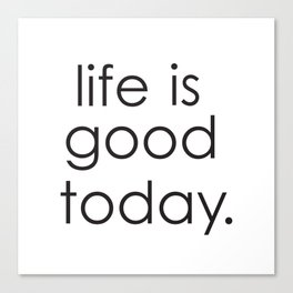 Life is good today Canvas Print
