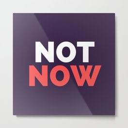 NOT NOW Text Metal Print