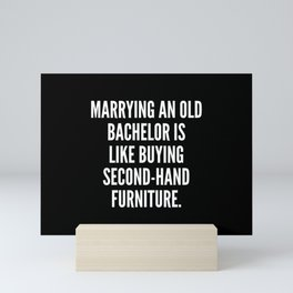 Marrying an old bachelor is like buying second hand furniture Mini Art Print