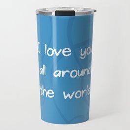 I love you all around the world.  Travel Mug
