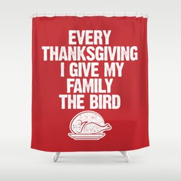 Every Thanksgiving I Give My Family The Bird Shower Curtain