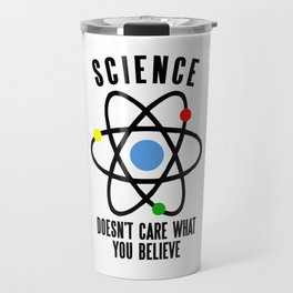 SCIENCE DOESN'T CARE WHAT YOU BELIEVE Travel Mug