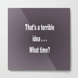That is a terrible idea - - What Time? Metal Print