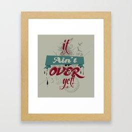 It ain't over yet! Framed Art Print