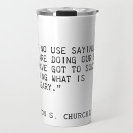 """""""It's no use saying, """"We are doing our best."""" You have got to succeed in doing what is necessary."""" Travel Mug"""