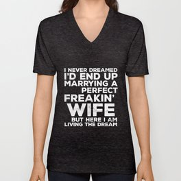 I never dreamed Id and up marrying a perfect feakin wife but here I am living the dream wife t-shirt Unisex V-Neck