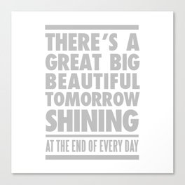 THERE'S A GREAT BIG BEAUTIFUL TOMORROW SHINING Canvas Print