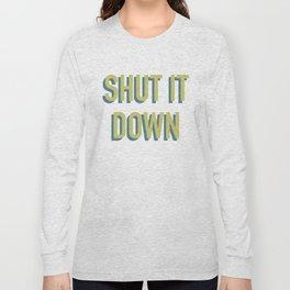SHUT IT DOWN Long Sleeve T-shirt