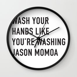 Wash Your Hands Like You're Washing Jason Momoa Wall Clock