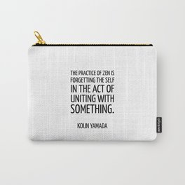 The practice of Zen is forgetting the self in the act of uniting with something. — Koun Yamada -  Ze Carry-All Pouch