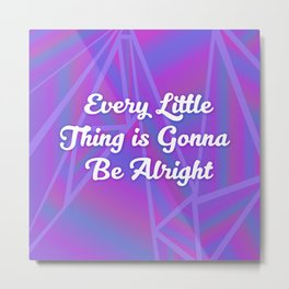 Every Little Thing is Gonna Be Alright Metal Print