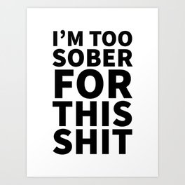I'm Too Sober For This Shit Art Print