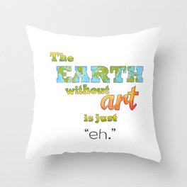 "The Earth Without Art Is Just ""Eh"" Throw Pillow"