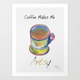 Coffee Makes Me Artsy Art Print
