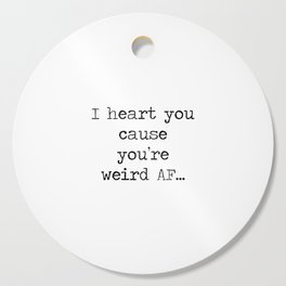 I heart you cause you're weird AF... Cutting Board