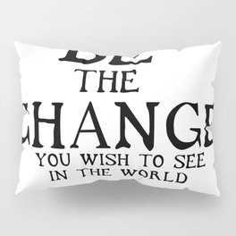Be The Change - Gandhi Inspirational Action Quote Pillow Sham