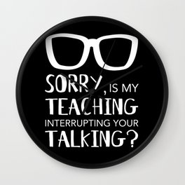 Teaching Interrupting Your Talking - funny teacher Wall Clock
