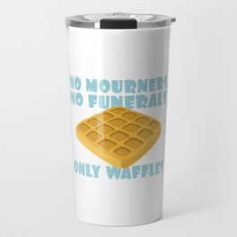 No Mourners No Funerals Only Waffles Travel Mug