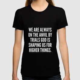We are always on the anvil by trials God is shaping us for higher things T-shirt