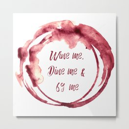 Wine me, Dine me & 69 me Metal Print