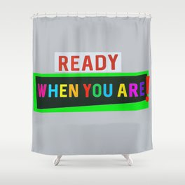 Ready When You Are! Shower Curtain