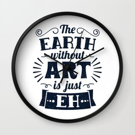 The Earth Without Art Is Just Eh Gift Wall Clock