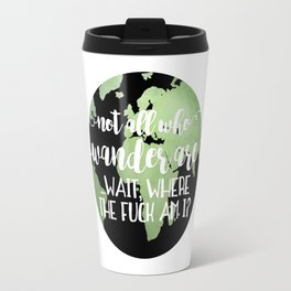 Not All Who Wander Are ... Wait, Where The Fuck Am I? Travel Mug