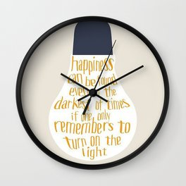 Happiness can be found even in the darkest of times if one only remembers to turn on the light Wall Clock
