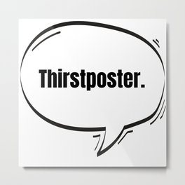Thirstposter Text-Based Speech Bubble Metal Print