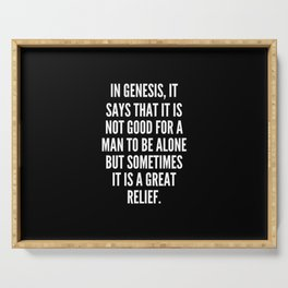 In Genesis it says that it is not good for a man to be alone but sometimes it is a great relief Serving Tray