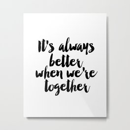 It's always better when we're together, Apartment Decor, Inspirational Quote, Girlfriend GIft, Bedro Metal Print
