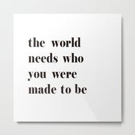The World Needs Who You Were Made To Be black and white Metal Print