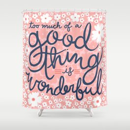 Too Much Of A Good Thing Is Wonderful Shower Curtain