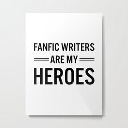 Fanfic Writers Are My Heroes Metal Print