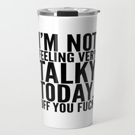 I'm Not Feeling Very Talky Today Off You Fuck Travel Mug