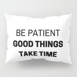 BE PATIENT - GOOD THINGS TAKE TIME - MOTIVATIONAL QUOTE Pillow Sham