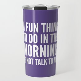 A Fun Thing To Do In The Morning Is Not Talk To Me (Ultra Violet) Travel Mug