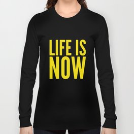 Life is now Long Sleeve T-shirt
