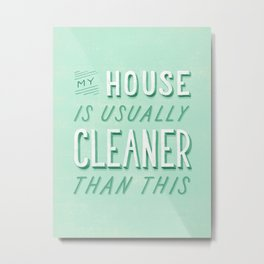 My House is Usually Cleaner Than This Metal Print