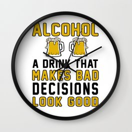Alcohol A Drink That Makes Bad Decisions Look Good Wall Clock