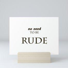 No need to be rude  Mini Art Print