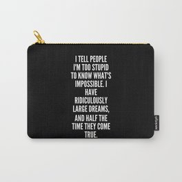 I tell people I m too stupid to know what s impossible I have ridiculously large dreams and half the time they come true Carry-All Pouch