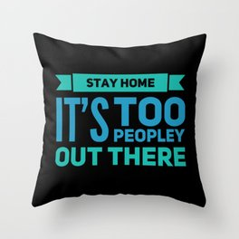 Stay Home It's Too Peopley Out Here Throw Pillow
