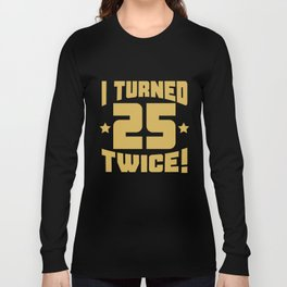 I Turned 25 Twice! Funny 50th Birthday Long Sleeve T-shirt
