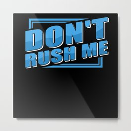 Don't Rush Me Metal Print