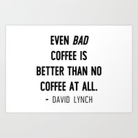 Even bad coffee is better than no coffee at all - David Lynch Art Print