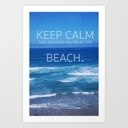 Keep Calm and Pretend you're at the Beach Art Print