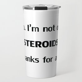 No. I'm not on STEROIDS but thanks for asking. Quote Travel Mug