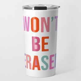 Won't Be Erased Travel Mug