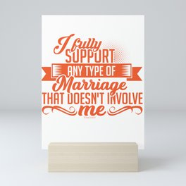 Hilarious Sarcasm I Fully Support Any Type Of Marriage That Doesn't Involve Me Funny Sarcastic Mini Art Print